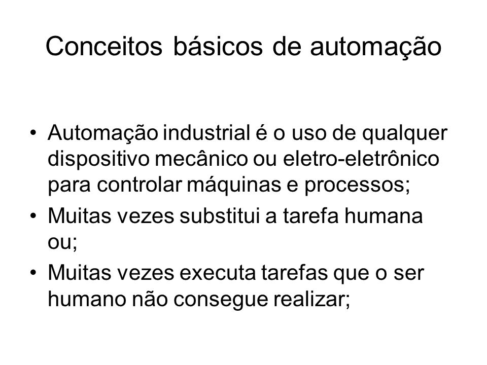 Conceitos básicos de automação Automação industrial é o uso de qualquer dispositivo mecânico ou eletro-eletrônico para controlar máquinas e processos; Muitas vezes substitui a tarefa humana ou; Muitas vezes executa tarefas que o ser humano não consegue realizar;