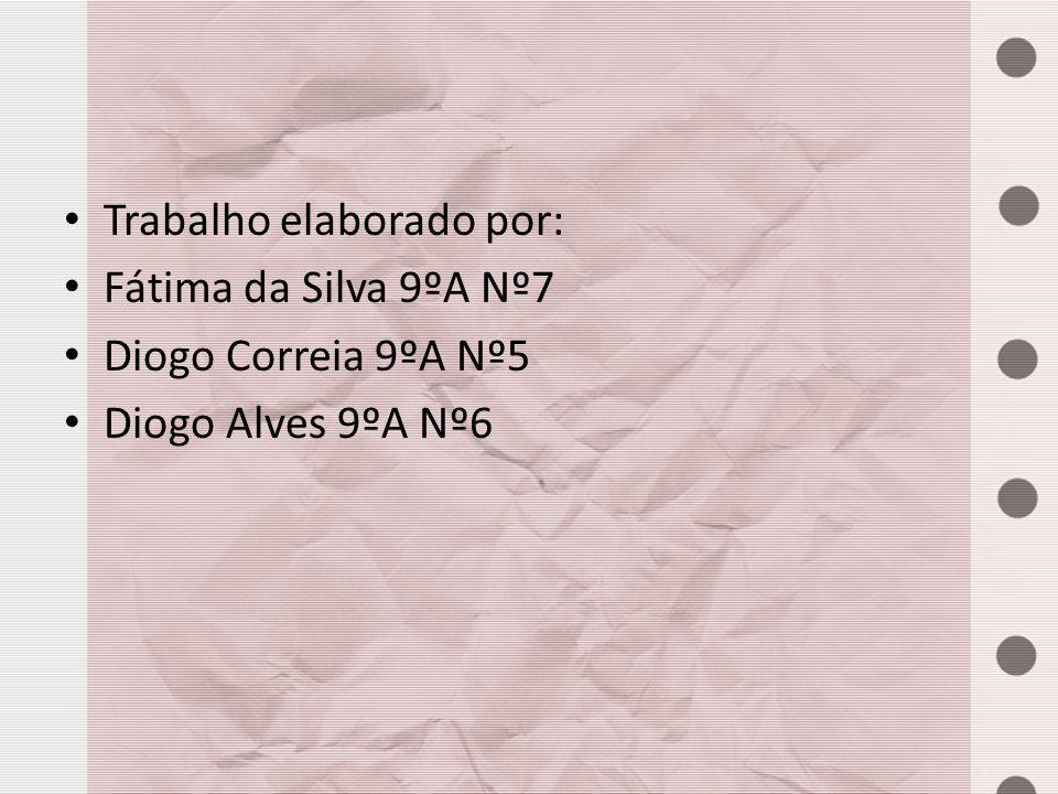 Trabalho elaborado por: Fátima da Silva 9ºA Nº7 Diogo Correia 9ºA Nº5 Diogo Alves 9ºA Nº6