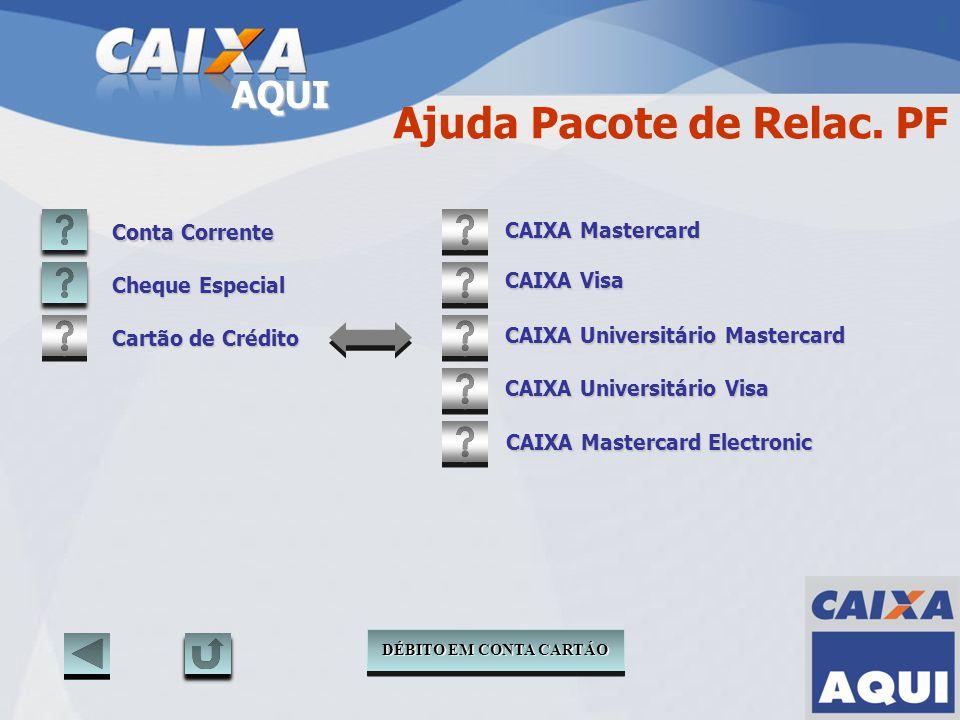 AQUI Ajuda Pacote de Relac. PF Conta Corrente Cheque Especial CAIXA Mastercard Electronic CAIXA Mastercard CAIXA Visa CAIXA Universitário Mastercard C