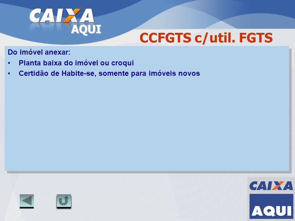 AQUI CCFGTS c/util. FGTS Do imóvel anexar: Planta baixa do imóvel ou croqui Certidão de Habite-se, somente para imóveis novos Do imóvel anexar: Planta