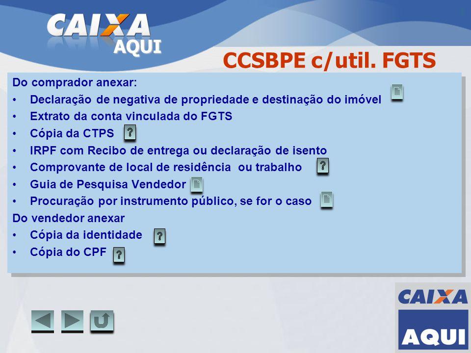 AQUI CCSBPE c/util. FGTS Do comprador anexar: Declaração de negativa de propriedade e destinação do imóvel Extrato da conta vinculada do FGTS Cópia da
