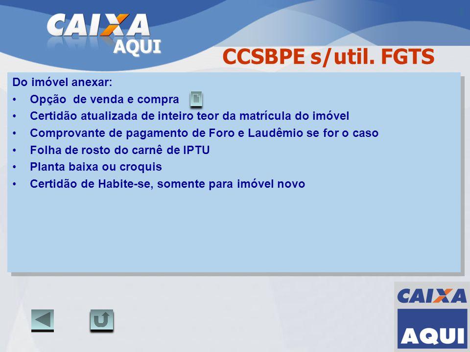 AQUI CCSBPE s/util. FGTS Do imóvel anexar: Opção de venda e compra Certidão atualizada de inteiro teor da matrícula do imóvel Comprovante de pagamento