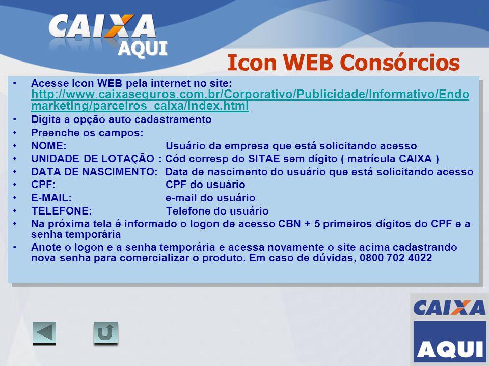 AQUI Icon WEB Consórcios Acesse Icon WEB pela internet no site: http://www.caixaseguros.com.br/Corporativo/Publicidade/Informativo/Endo marketing/parc