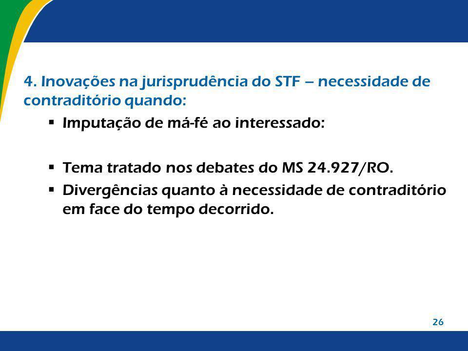 26 4. Inovações na jurisprudência do STF – necessidade de contraditório quando: Imputação de má-fé ao interessado: Tema tratado nos debates do MS 24.9