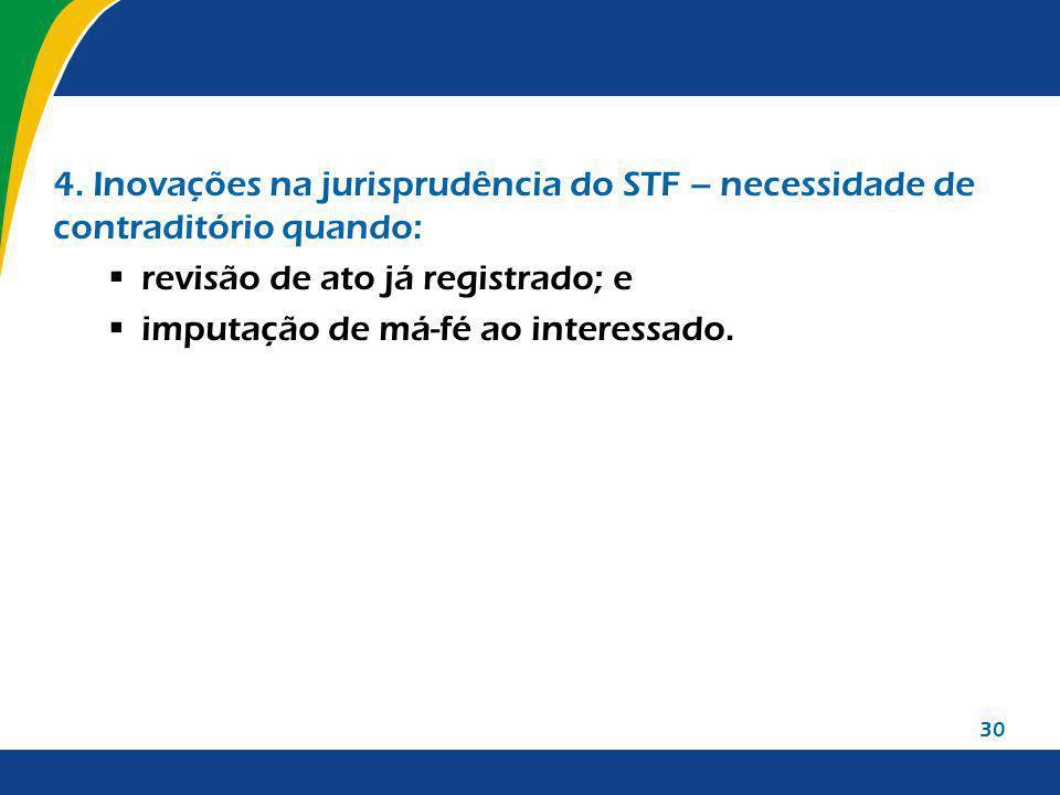30 4. Inovações na jurisprudência do STF – necessidade de contraditório quando: revisão de ato já registrado; e imputação de má-fé ao interessado.