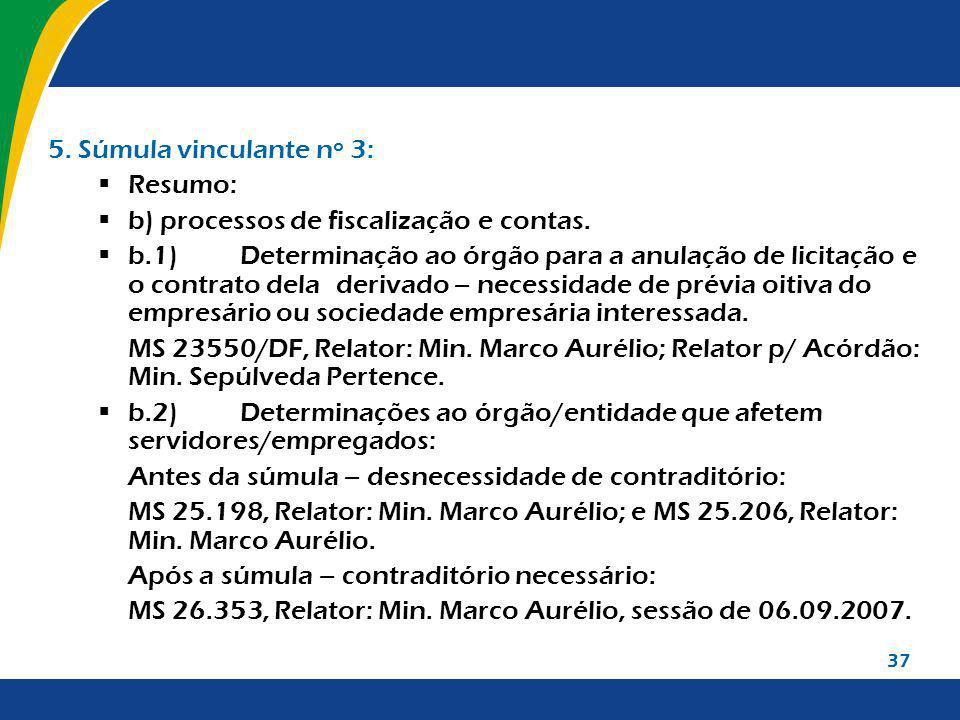 37 5. Súmula vinculante nº 3: Resumo: b) processos de fiscalização e contas. b.1)Determinação ao órgão para a anulação de licitação e o contrato dela