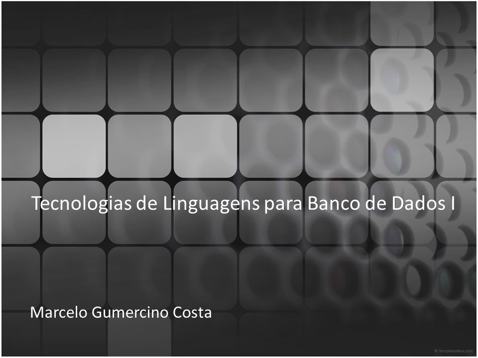 Tecnologias de Linguagens para Banco de Dados I Marcelo Gumercino Costa
