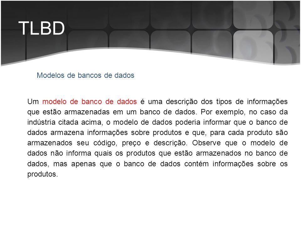 TLBD Modelos de bancos de dados Um modelo de banco de dados é uma descrição dos tipos de informações que estão armazenadas em um banco de dados. Por e