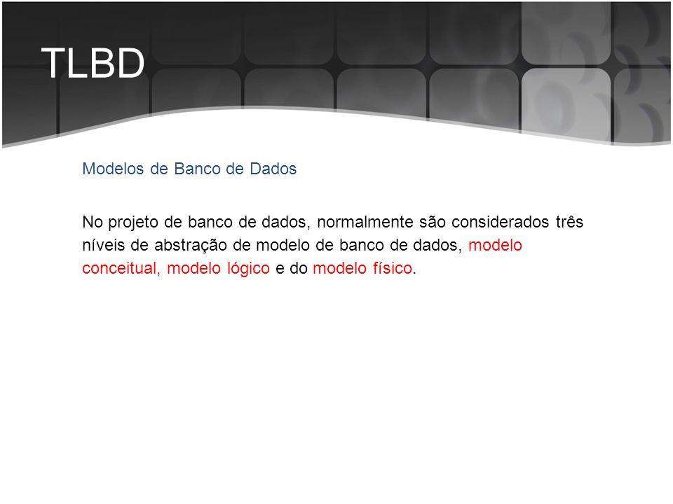 TLBD No projeto de banco de dados, normalmente são considerados três níveis de abstração de modelo de banco de dados, modelo conceitual, modelo lógico