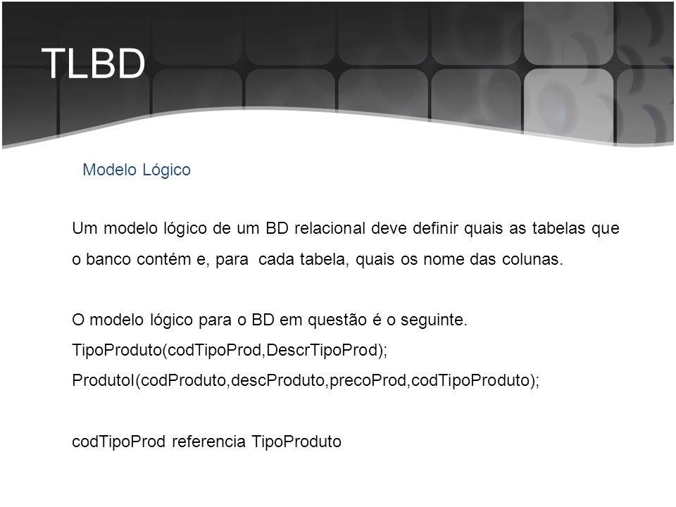 TLBD Um modelo lógico de um BD relacional deve definir quais as tabelas que o banco contém e, para cada tabela, quais os nome das colunas. O modelo ló