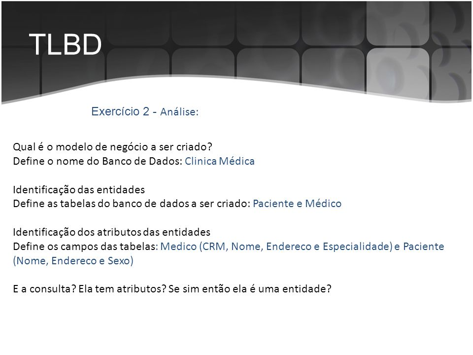 TLBD Qual é o modelo de negócio a ser criado? Define o nome do Banco de Dados: Clinica Médica Identificação das entidades Define as tabelas do banco d