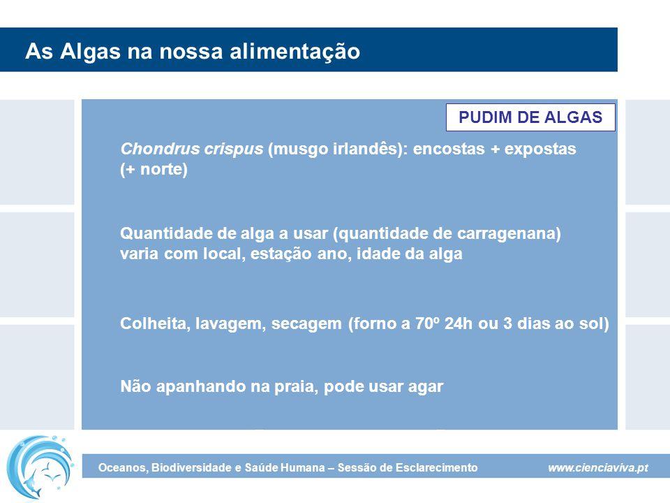 www.cienciaviva.pt Oceanos, Biodiversidade e Saúde Humana – Sessão de Esclarecimento As Algas na nossa alimentação Colheita, lavagem, secagem (forno a 70º 24h ou 3 dias ao sol) Quantidade de alga a usar (quantidade de carragenana) varia com local, estação ano, idade da alga PUDIM DE ALGAS Chondrus crispus (musgo irlandês): encostas + expostas (+ norte) Não apanhando na praia, pode usar agar