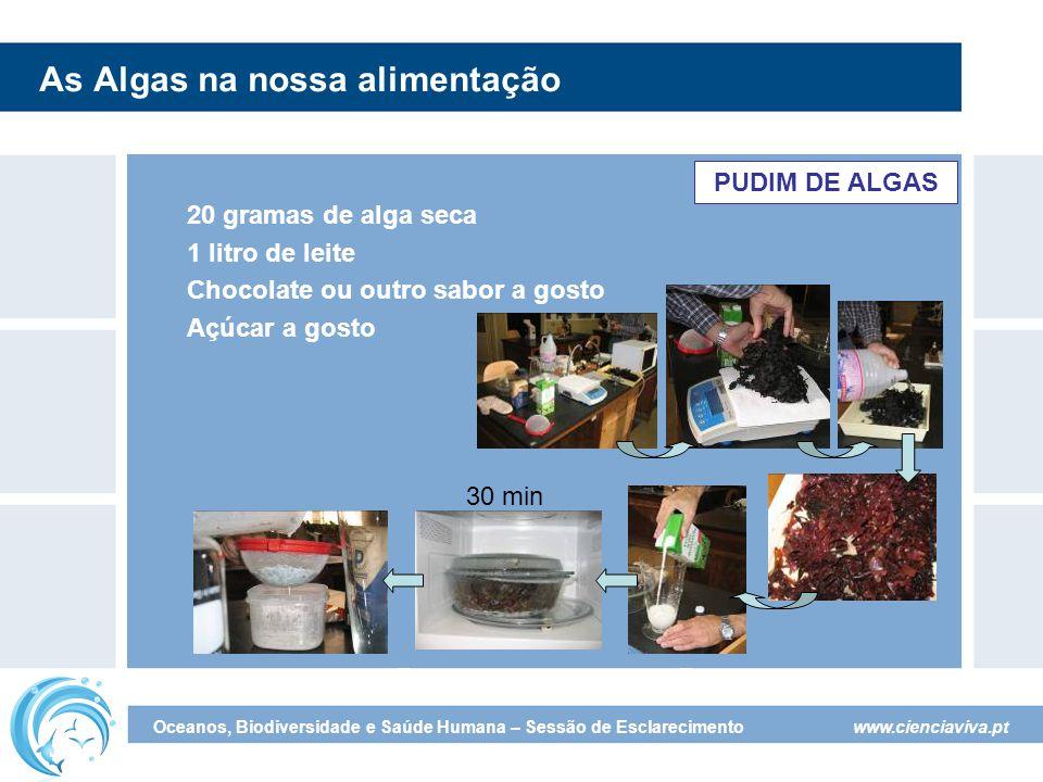 www.cienciaviva.pt Oceanos, Biodiversidade e Saúde Humana – Sessão de Esclarecimento As Algas na nossa alimentação PUDIM DE ALGAS 20 gramas de alga seca 1 litro de leite Chocolate ou outro sabor a gosto Açúcar a gosto 30 min