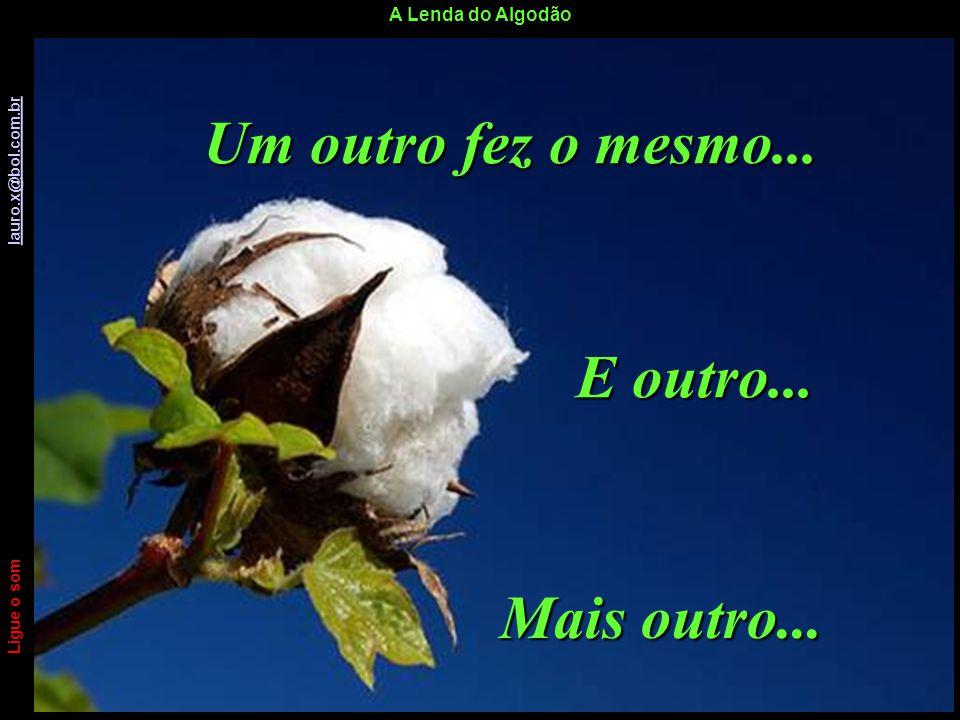 A Lenda do Algodão Ligue o som lauro.x@bol.com.br lauro.x@bol.com.br Sem que tivesse novamente tempo de sentir-se sozinho e triste, alguém caminhou at