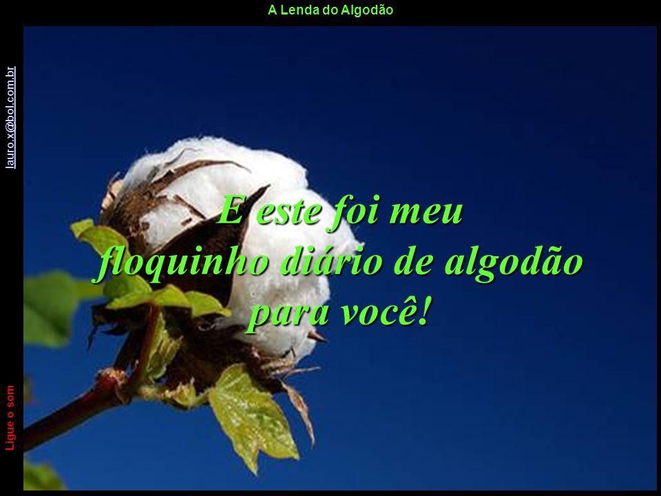 A Lenda do Algodão Ligue o som lauro.x@bol.com.br lauro.x@bol.com.br...Amem uns aos outros como Eu amo vocês. João 15:12 Ligue o som lauro.x@bol.com.b