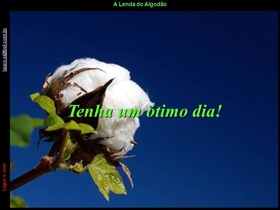 A Lenda do Algodão Ligue o som lauro.x@bol.com.br lauro.x@bol.com.br E este foi meu floquinho diário de algodão para você! Ligue o som lauro.x@bol.com