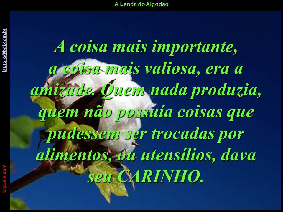 A Lenda do Algodão Ligue o som lauro.x@bol.com.br lauro.x@bol.com.br A coisa mais importante, a coisa mais valiosa, era a amizade.