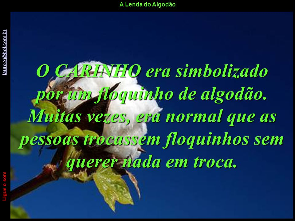 A Lenda do Algodão Ligue o som lauro.x@bol.com.br lauro.x@bol.com.br O CARINHO era simbolizado por um floquinho de algodão.