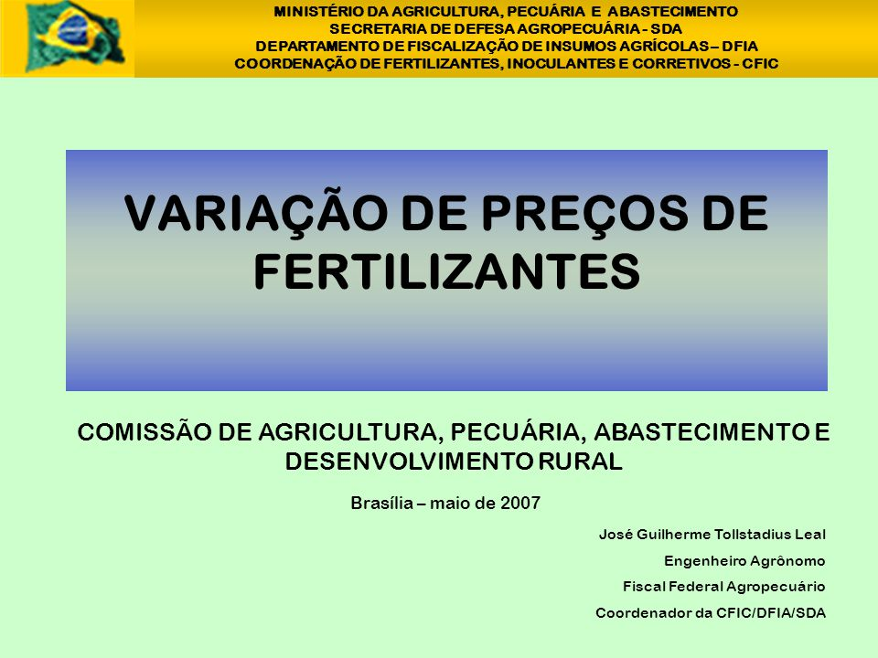 VARIAÇÃO DE PREÇOS DE FERTILIZANTES José Guilherme Tollstadius Leal Engenheiro Agrônomo Fiscal Federal Agropecuário Coordenador da CFIC/DFIA/SDA Brasí