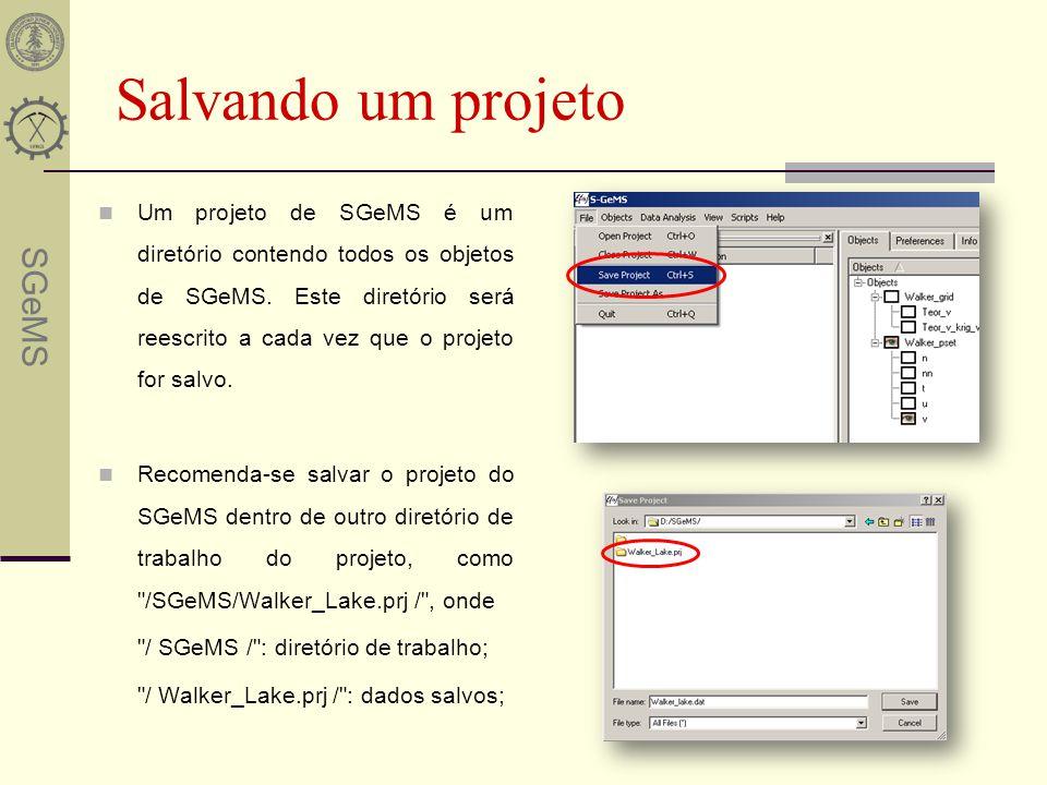 SGeMS Salvando um projeto Um projeto de SGeMS é um diretório contendo todos os objetos de SGeMS. Este diretório será reescrito a cada vez que o projet