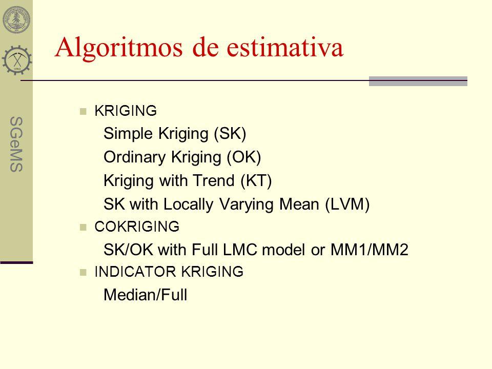 SGeMS Algoritmos de estimativa KRIGING Simple Kriging (SK) Ordinary Kriging (OK) Kriging with Trend (KT) SK with Locally Varying Mean (LVM) COKRIGING