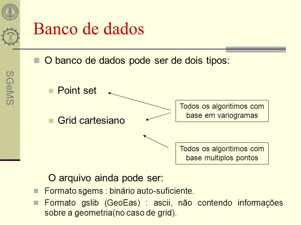 SGeMS O banco de dados pode ser de dois tipos: Point set Grid cartesiano O arquivo ainda pode ser: Formato sgems : binário auto-suficiente. Formato gs