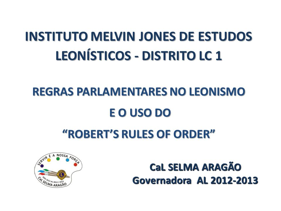 INSTITUTO MELVIN JONES DE ESTUDOS LEONÍSTICOS - DISTRITO LC 1 REGRAS PARLAMENTARES NO LEONISMO E O USO DO E O USO DO ROBERTS RULES OF ORDER CaL SELMA