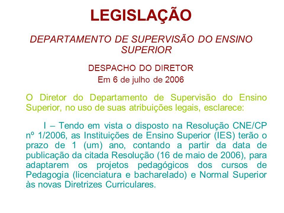 LEGISLAÇÃO DEPARTAMENTO DE SUPERVISÃO DO ENSINO SUPERIOR DESPACHO DO DIRETOR Em 6 de julho de 2006 O Diretor do Departamento de Supervisão do Ensino Superior, no uso de suas atribuições legais, esclarece: I – Tendo em vista o disposto na Resolução CNE/CP nº 1/2006, as Instituições de Ensino Superior (IES) terão o prazo de 1 (um) ano, contando a partir da data de publicação da citada Resolução (16 de maio de 2006), para adaptarem os projetos pedagógicos dos cursos de Pedagogia (licenciatura e bacharelado) e Normal Superior às novas Diretrizes Curriculares.
