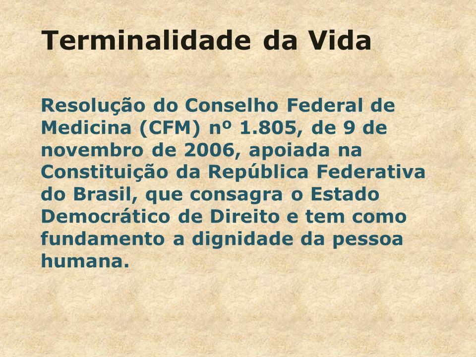 Terminalidade da Vida Resolução do Conselho Federal de Medicina (CFM) nº 1.805, de 9 de novembro de 2006, apoiada na Constituição da República Federativa do Brasil, que consagra o Estado Democrático de Direito e tem como fundamento a dignidade da pessoa humana.