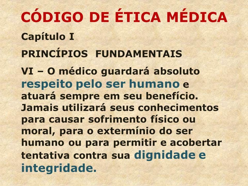 Capítulo I PRINCÍPIOS FUNDAMENTAIS VI – O médico guardará absoluto respeito pelo ser humano e atuará sempre em seu benefício.