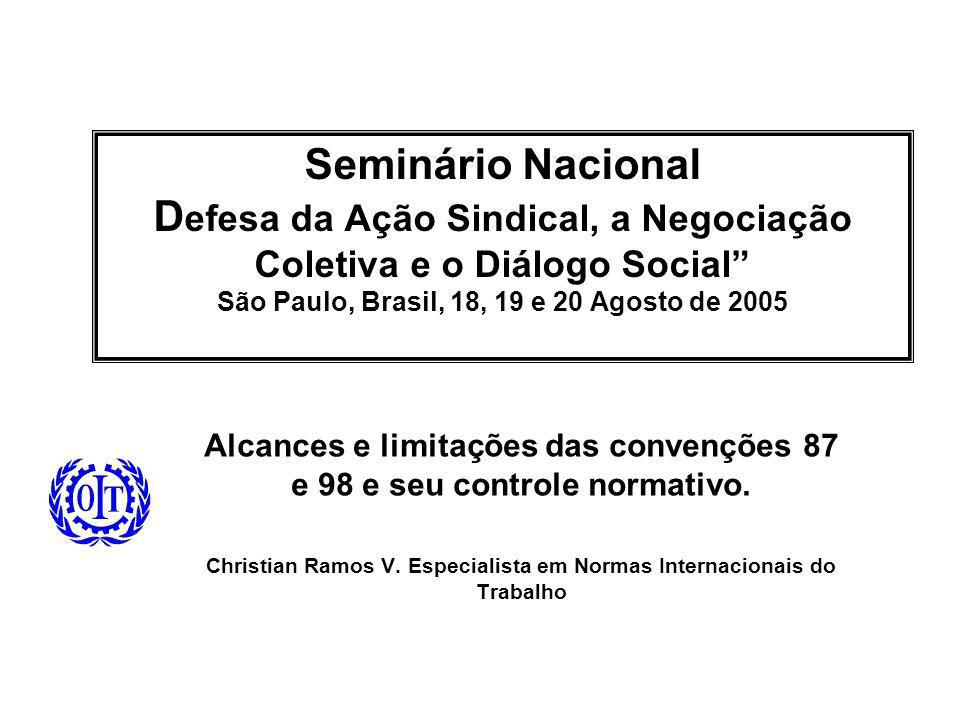 Seminário Nacional D efesa da Ação Sindical, a Negociação Coletiva e o Diálogo Social São Paulo, Brasil, 18, 19 e 20 Agosto de 2005 Alcances e limitações das convenções 87 e 98 e seu controle normativo.