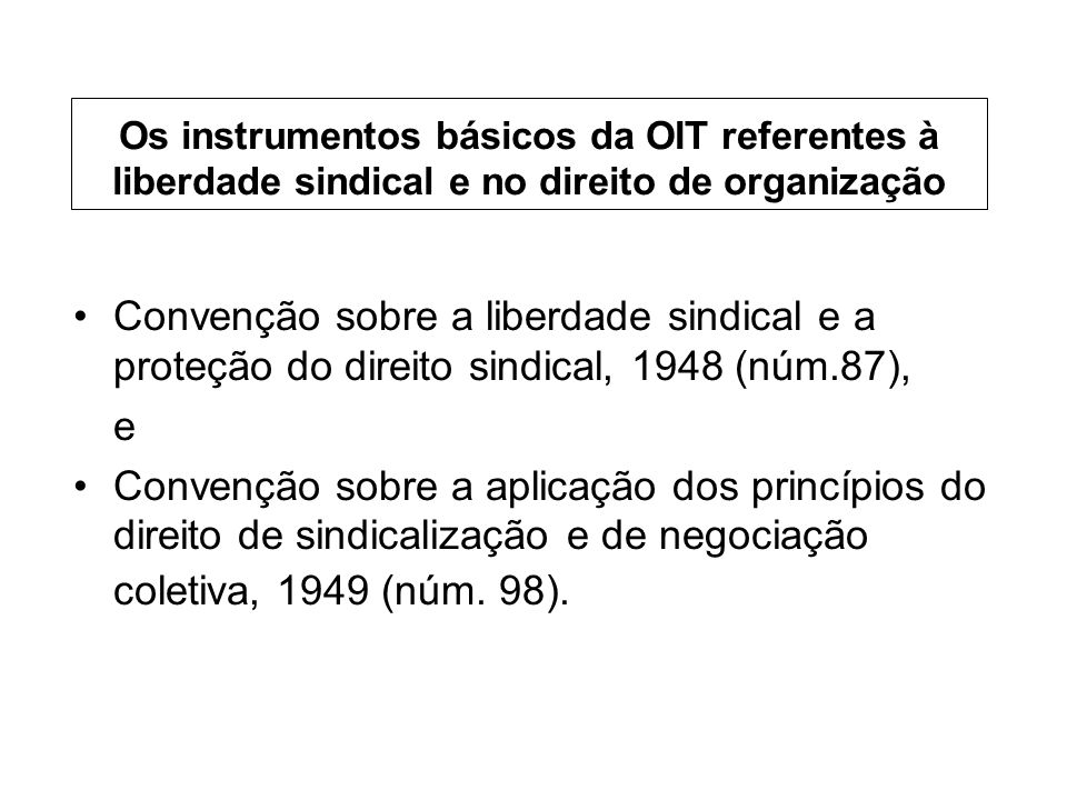 Os instrumentos básicos da OIT referentes à liberdade sindical e no direito de organização Convenção sobre a liberdade sindical e a proteção do direito sindical, 1948 (núm.87), e Convenção sobre a aplicação dos princípios do direito de sindicalização e de negociação coletiva, 1949 (núm.