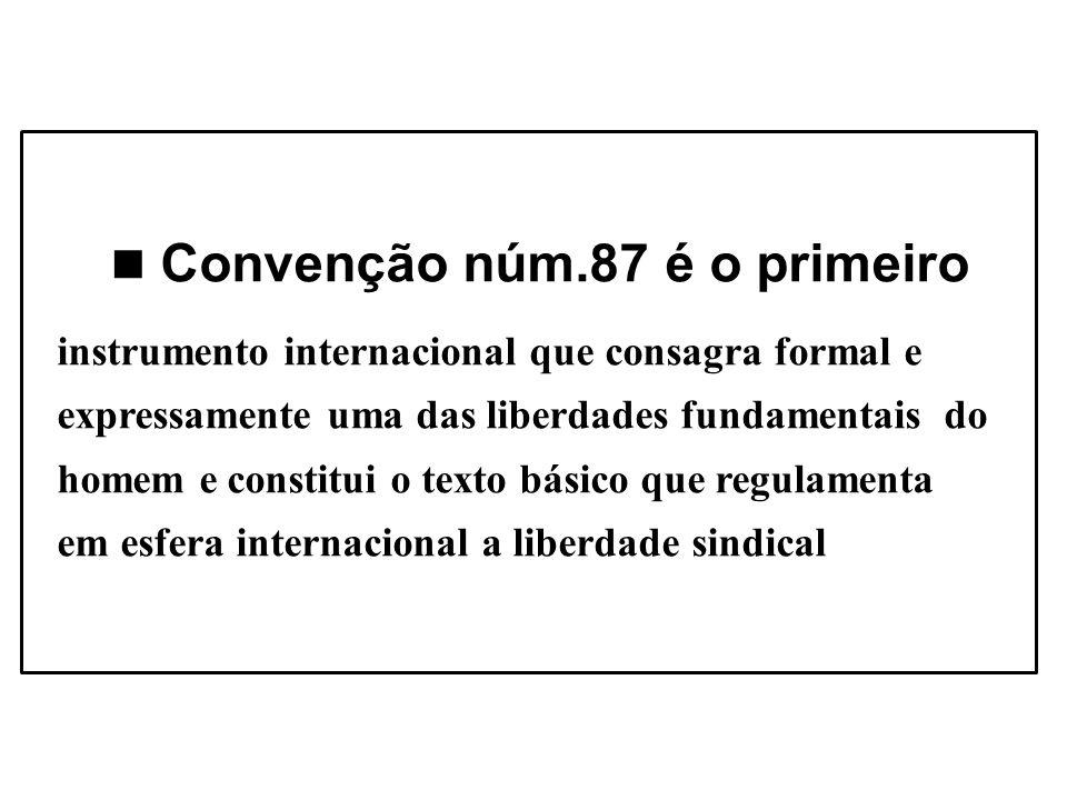 Convenção núm.87 é o primeiro instrumento internacional que consagra formal e expressamente uma das liberdades fundamentais do homem e constitui o texto básico que regulamenta em esfera internacional a liberdade sindical