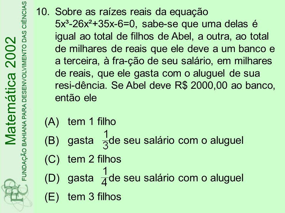 10.Sobre as raízes reais da equação 5x³-26x²+35x-6=0, sabe-se que uma delas é igual ao total de filhos de Abel, a outra, ao total de milhares de reais