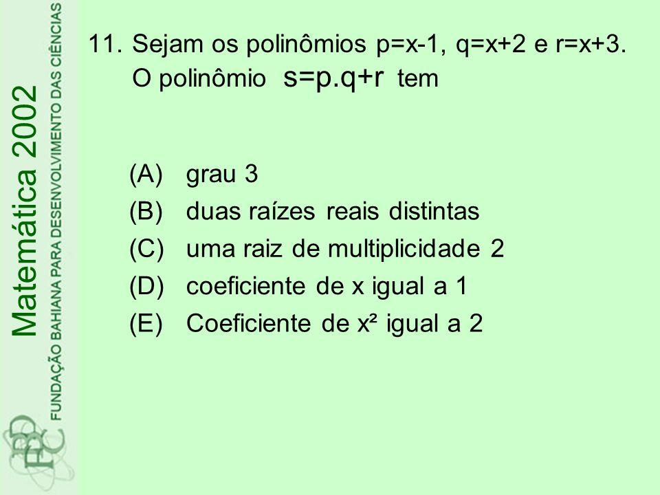 11.Sejam os polinômios p=x-1, q=x+2 e r=x+3. O polinômio s=p.q+r tem (A)grau 3 (B)duas raízes reais distintas (C)uma raiz de multiplicidade 2 (D)coefi