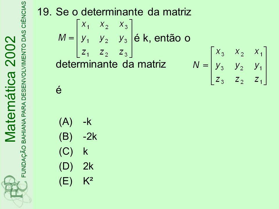 19.Se o determinante da matriz é k, então o determinante da matriz é Matemática 2002 (A)-k (B)-2k (C)k (D)2k (E)K²