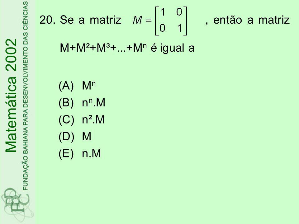 20.Se a matriz, então a matriz M+M²+M³+...+M n é igual a (A)MnMn (B)n n.M (C)n².M (D)M (E)n.M Matemática 2002