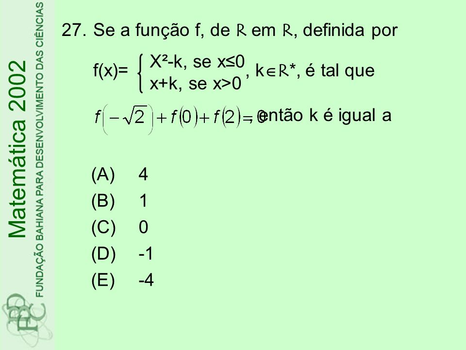 27.Se a função f, de R em R, definida por f(x)=, k R*, é tal que, então k é igual a (A)4 (B)1 (C)0 (D) (E)-4 Matemática 2002 X²-k, se x0 x+k, se x>0