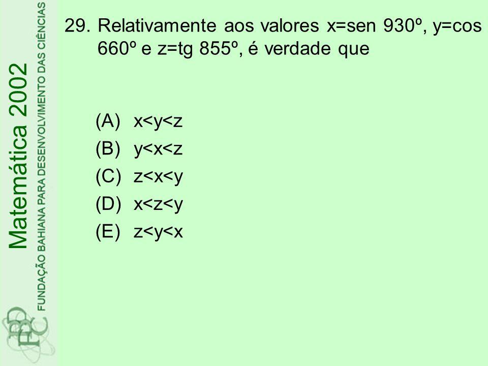 29.Relativamente aos valores x=sen 930º, y=cos 660º e z=tg 855º, é verdade que Matemática 2002 (A)x<y<z (B)y<x<z (C)z<x<y (D)x<z<y (E)z<y<x