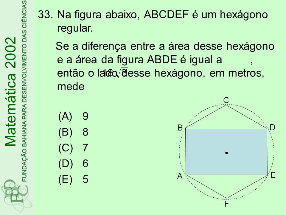 33.Na figura abaixo, ABCDEF é um hexágono regular. Matemática 2002 (A)9 (B)8 (C)7 (D)6 (E)5 Se a diferença entre a área desse hexágono e a área da fig