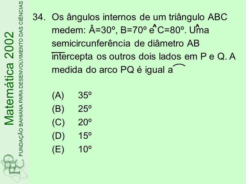 34.Os ângulos internos de um triângulo ABC medem: Â=30º, B=70º e C=80º. Uma semicircunferência de diâmetro AB intercepta os outros dois lados em P e Q