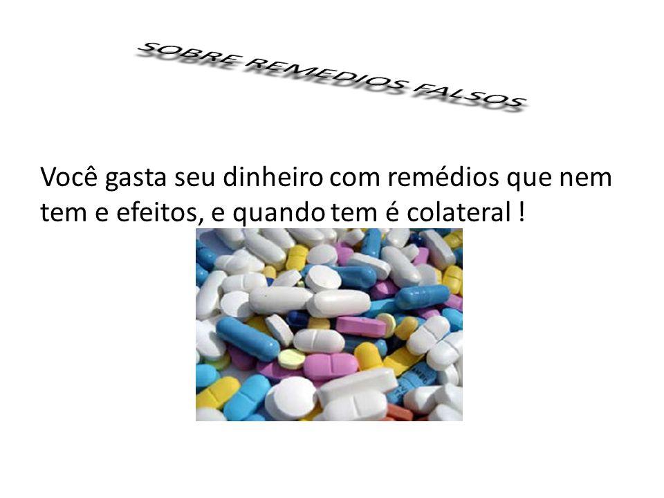 Você gasta seu dinheiro com remédios que nem tem e efeitos, e quando tem é colateral !
