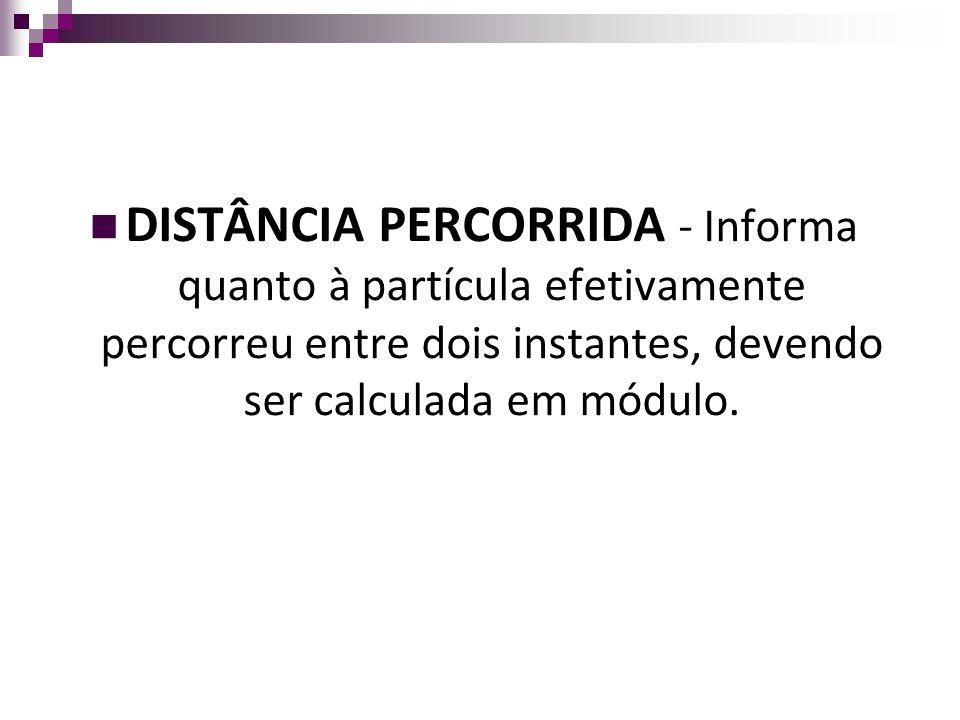 DISTÂNCIA PERCORRIDA - Informa quanto à partícula efetivamente percorreu entre dois instantes, devendo ser calculada em módulo.