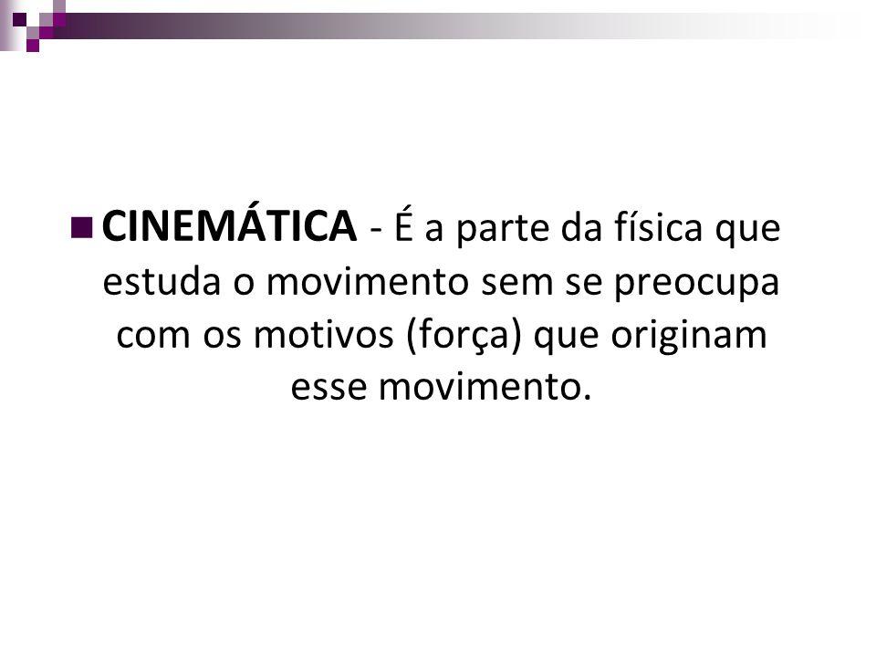 CINEMÁTICA - É a parte da física que estuda o movimento sem se preocupa com os motivos (força) que originam esse movimento.