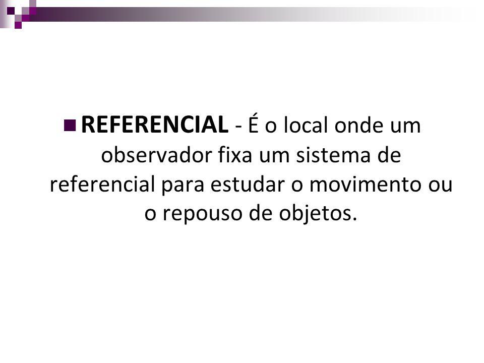 REFERENCIAL - É o local onde um observador fixa um sistema de referencial para estudar o movimento ou o repouso de objetos.