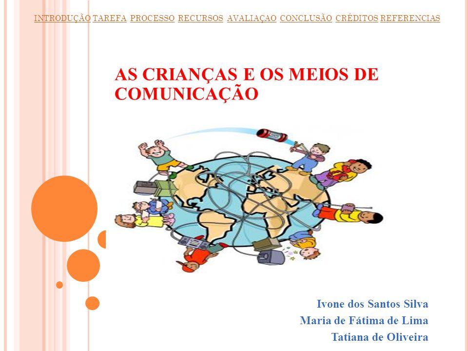 AS CRIANÇAS E OS MEIOS DE COMUNICAÇÃO Ivone dos Santos Silva Maria de Fátima de Lima Tatiana de Oliveira INTRODUÇÃOINTRODUÇÃO TAREFA PROCESSO RECURSOS