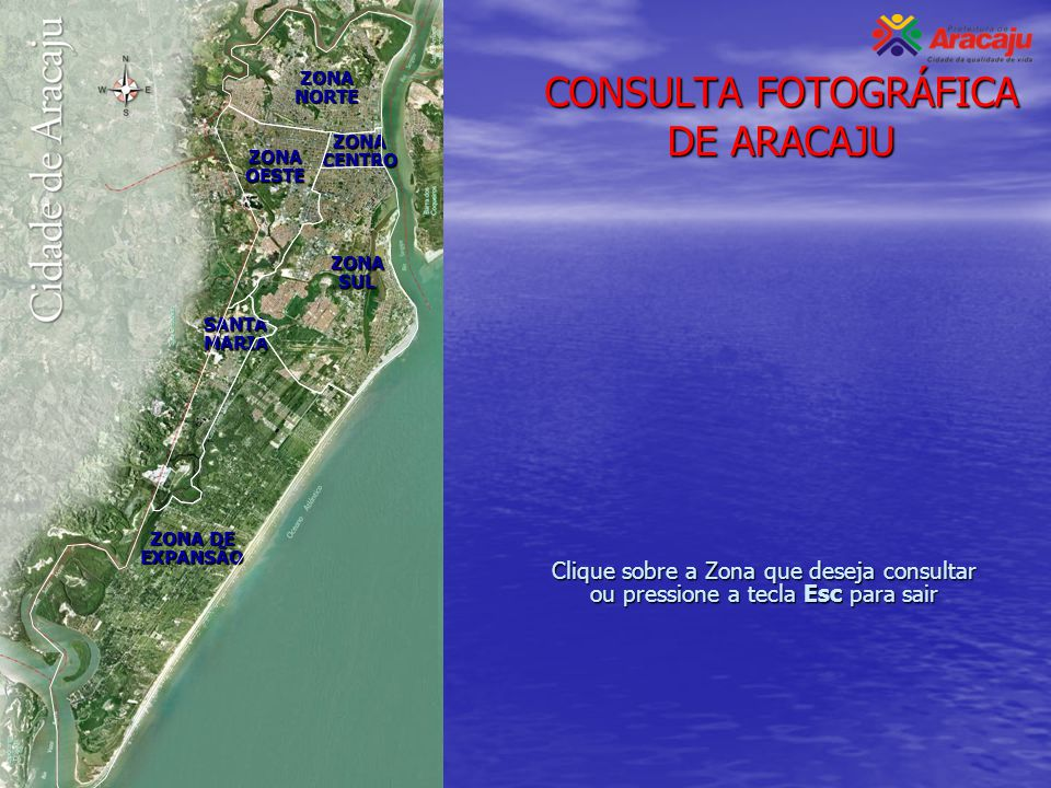 CONSULTA FOTOGRÁFICA DE ARACAJU Clique sobre a Zona que deseja consultar ou pressione a tecla Esc para sair ZONA NORTE ZONA CENTRO ZONA OESTE ZONA SUL
