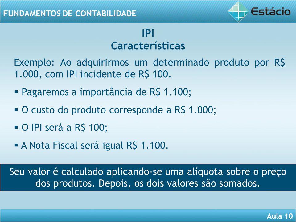 Aula 10 FUNDAMENTOS DE CONTABILIDADE Exemplo: Ao adquirirmos um determinado produto por R$ 1.000, com IPI incidente de R$ 100. Pagaremos a importância