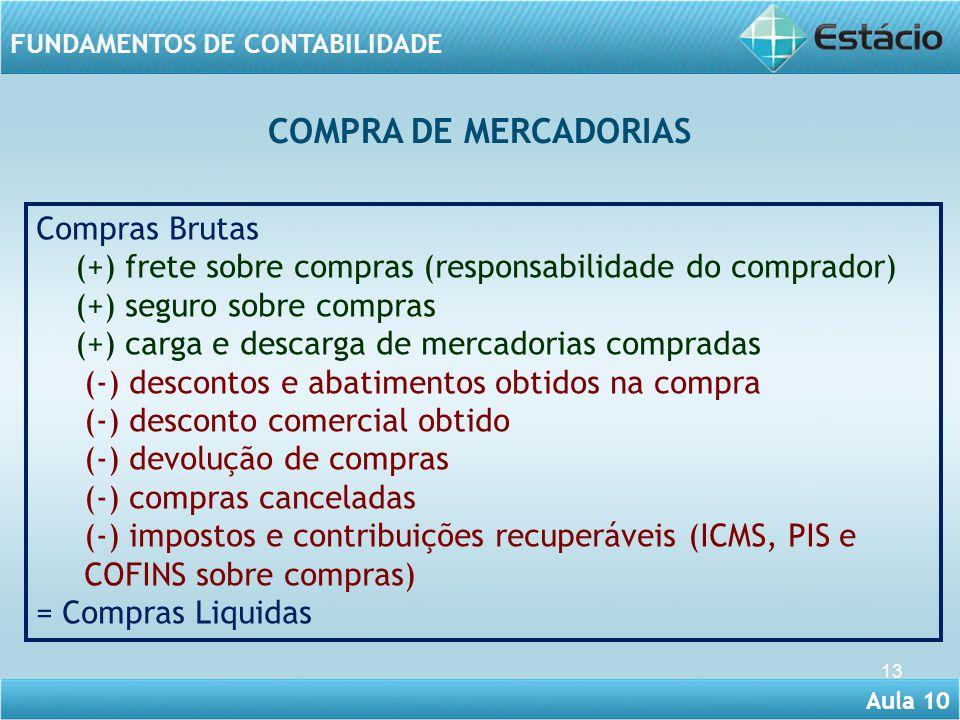 Aula 10 FUNDAMENTOS DE CONTABILIDADE 13 Compras Brutas (+) frete sobre compras (responsabilidade do comprador) (+) seguro sobre compras (+) carga e de