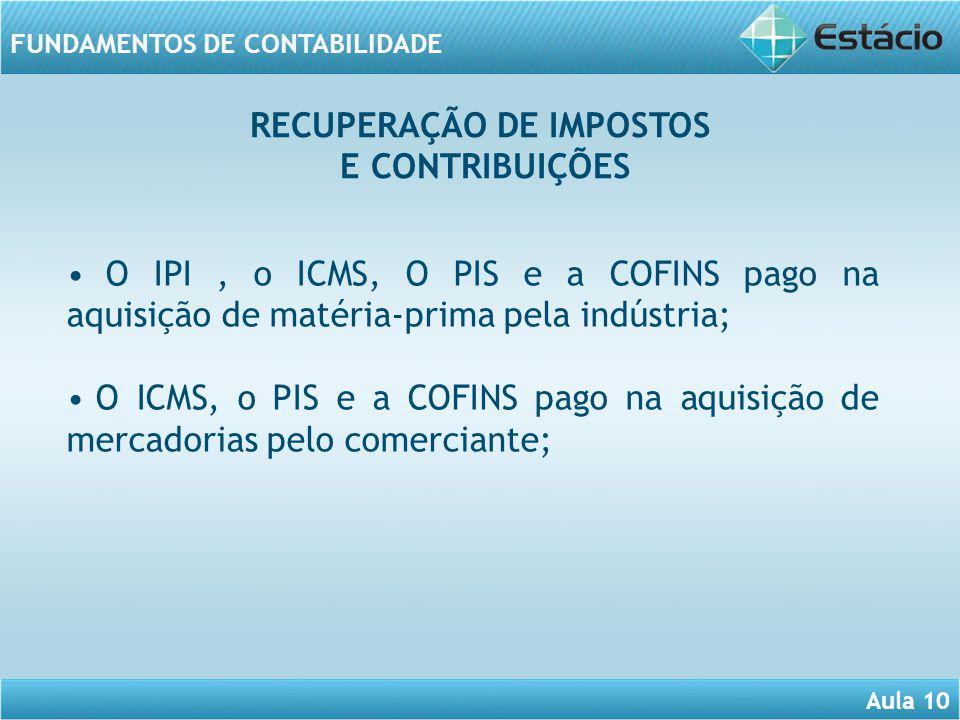 Aula 10 FUNDAMENTOS DE CONTABILIDADE O IPI, o ICMS, O PIS e a COFINS pago na aquisição de matéria-prima pela indústria; O ICMS, o PIS e a COFINS pago